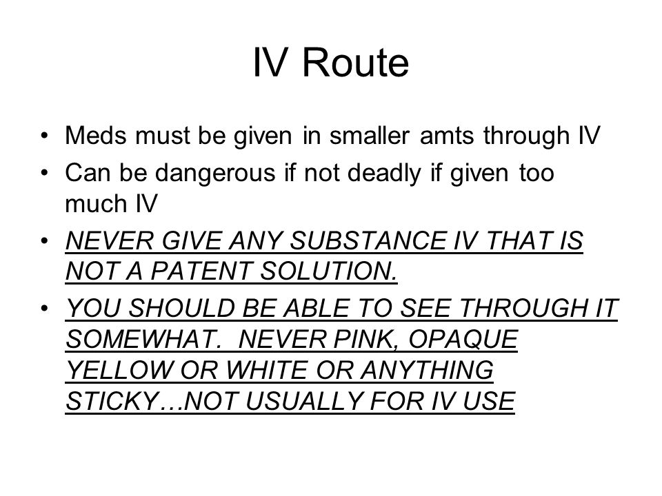 IV Route Meds must be given in smaller amts through IV Can be dangerous if not deadly if given too much IV NEVER GIVE ANY SUBSTANCE IV THAT IS NOT A PATENT SOLUTION.