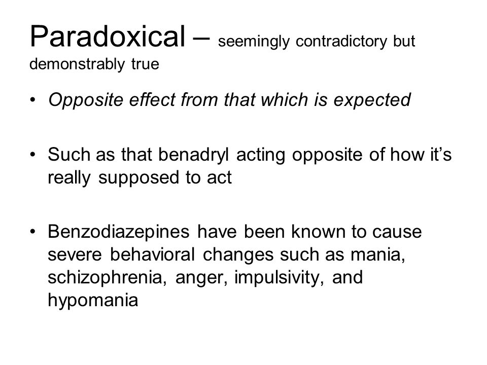 Paradoxical – seemingly contradictory but demonstrably true Opposite effect from that which is expected Such as that benadryl acting opposite of how its really supposed to act Benzodiazepines have been known to cause severe behavioral changes such as mania, schizophrenia, anger, impulsivity, and hypomania