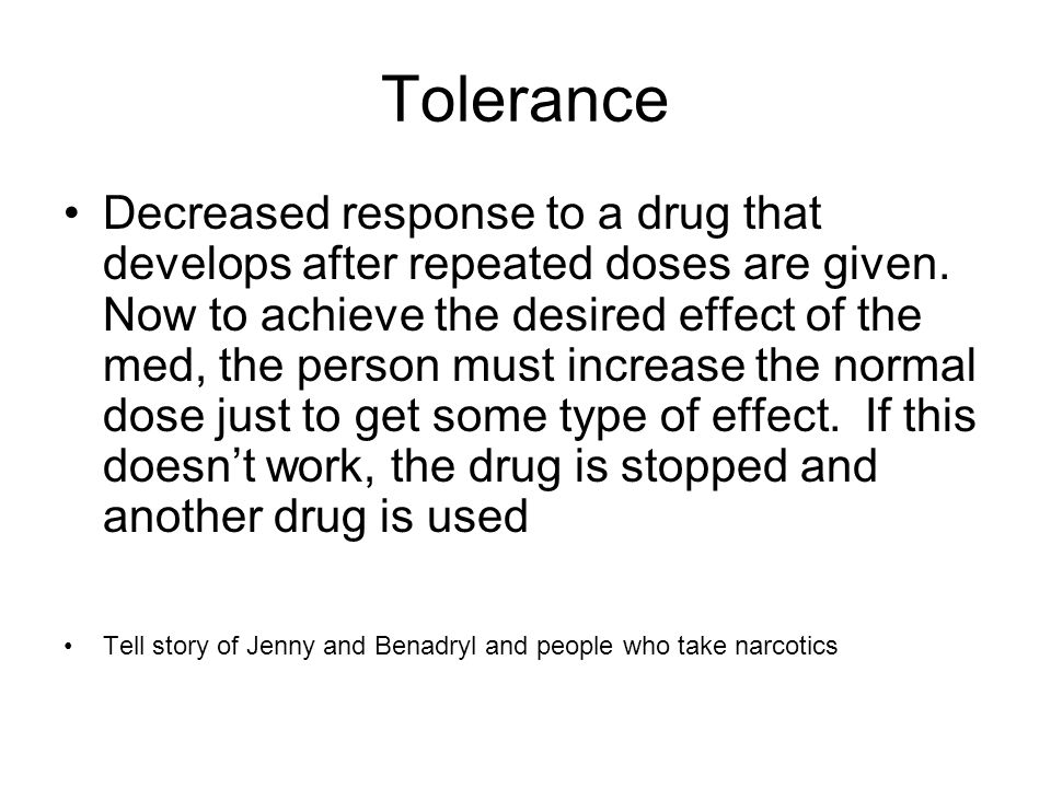 Tolerance Decreased response to a drug that develops after repeated doses are given.