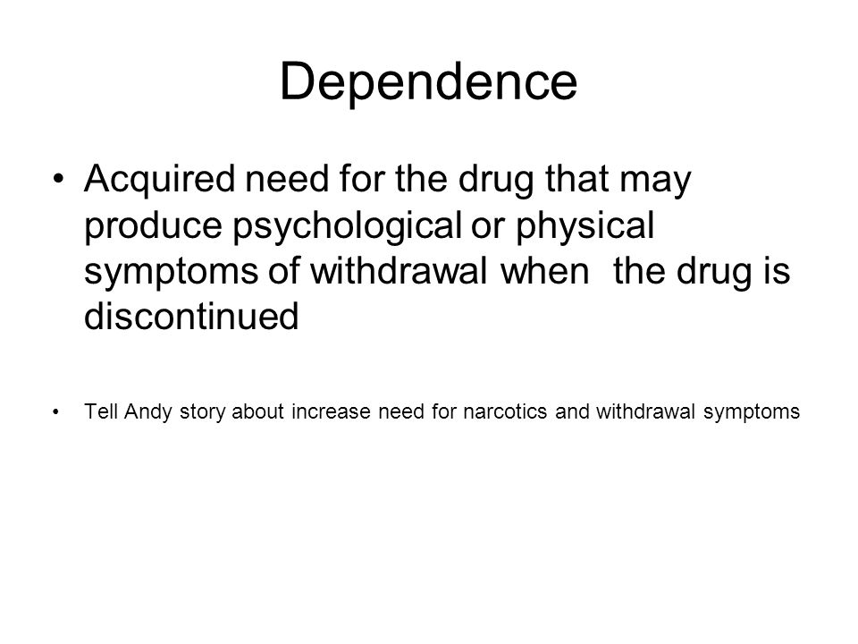 Dependence Acquired need for the drug that may produce psychological or physical symptoms of withdrawal when the drug is discontinued Tell Andy story about increase need for narcotics and withdrawal symptoms