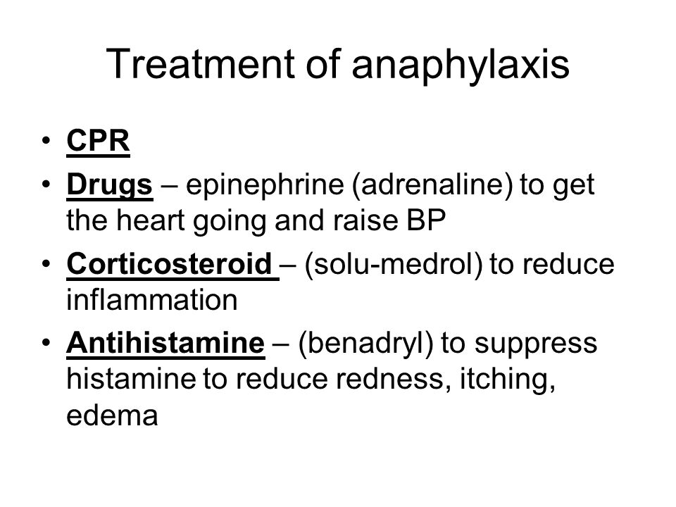 Treatment of anaphylaxis CPR Drugs – epinephrine (adrenaline) to get the heart going and raise BP Corticosteroid – (solu-medrol) to reduce inflammation Antihistamine – (benadryl) to suppress histamine to reduce redness, itching, edema