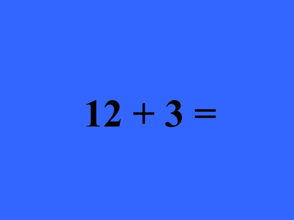 12 + 3 =