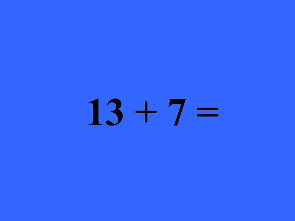 13 + 7 =