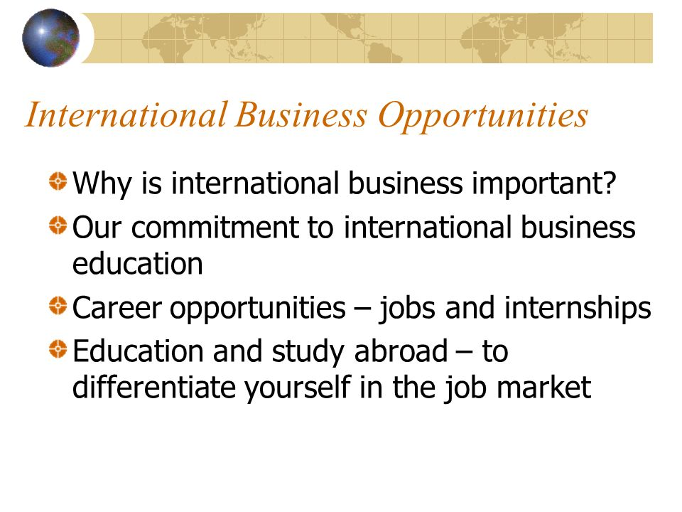 International Business Opportunities Why is international business important.