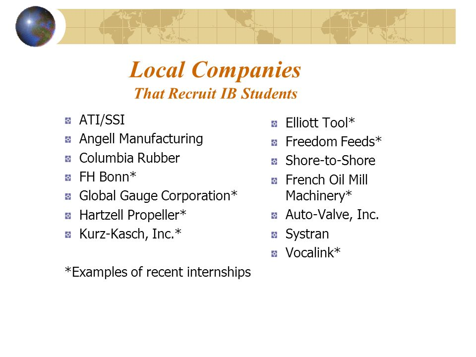 Local Companies That Recruit IB Students ATI/SSI Angell Manufacturing Columbia Rubber FH Bonn* Global Gauge Corporation* Hartzell Propeller* Kurz-Kasch, Inc.* *Examples of recent internships Elliott Tool* Freedom Feeds* Shore-to-Shore French Oil Mill Machinery* Auto-Valve, Inc.