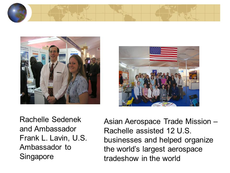 Rachelle Sedenek and Ambassador Frank L. Lavin, U.S. Ambassador to Singapore Asian Aerospace Trade Mission – Rachelle assisted 12 U.S. businesses and