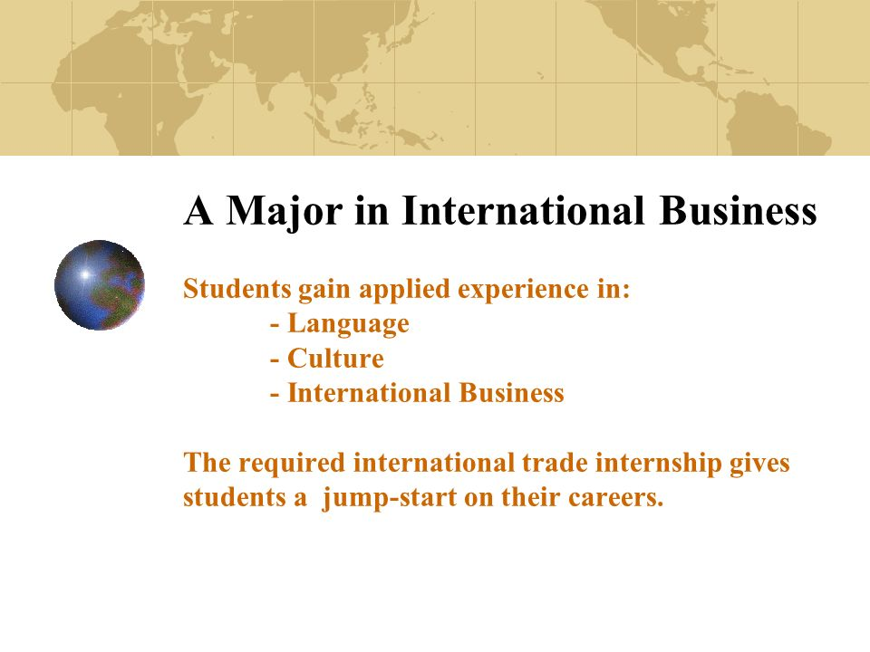 A Major in International Business Students gain applied experience in: - Language - Culture - International Business The required international trade internship gives students a jump-start on their careers.