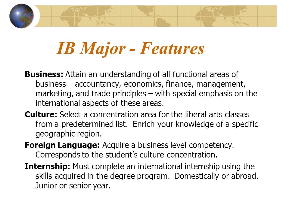 IB Major - Features Business: Attain an understanding of all functional areas of business – accountancy, economics, finance, management, marketing, and trade principles – with special emphasis on the international aspects of these areas.