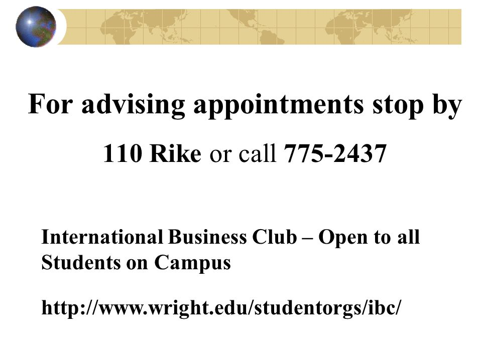 For advising appointments stop by 110 Rike or call 775-2437 International Business Club – Open to all Students on Campus http://www.wright.edu/studentorgs/ibc/