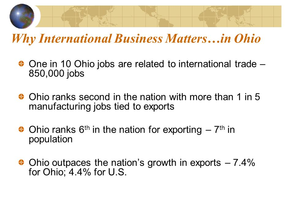 Why International Business Matters…in Ohio One in 10 Ohio jobs are related to international trade – 850,000 jobs Ohio ranks second in the nation with more than 1 in 5 manufacturing jobs tied to exports Ohio ranks 6 th in the nation for exporting – 7 th in population Ohio outpaces the nations growth in exports – 7.4% for Ohio; 4.4% for U.S.