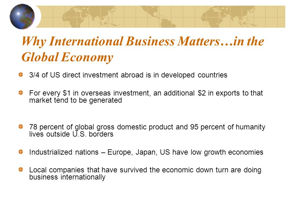 Why International Business Matters…in the Global Economy 3/4 of US direct investment abroad is in developed countries For every $1 in overseas investment, an additional $2 in exports to that market tend to be generated 78 percent of global gross domestic product and 95 percent of humanity lives outside U.S.