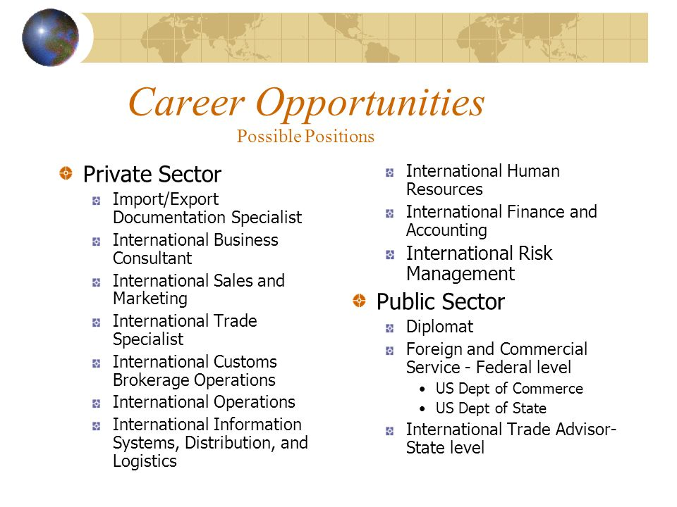 Career Opportunities Possible Positions Private Sector Import/Export Documentation Specialist International Business Consultant International Sales and Marketing International Trade Specialist International Customs Brokerage Operations International Operations International Information Systems, Distribution, and Logistics International Human Resources International Finance and Accounting International Risk Management Public Sector Diplomat Foreign and Commercial Service - Federal level US Dept of Commerce US Dept of State International Trade Advisor- State level