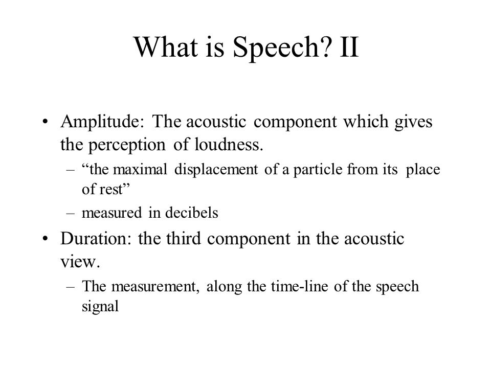What is Speech? II Amplitude: The acoustic component which gives the perception of loudness. –the maximal displacement of a particle from its place of