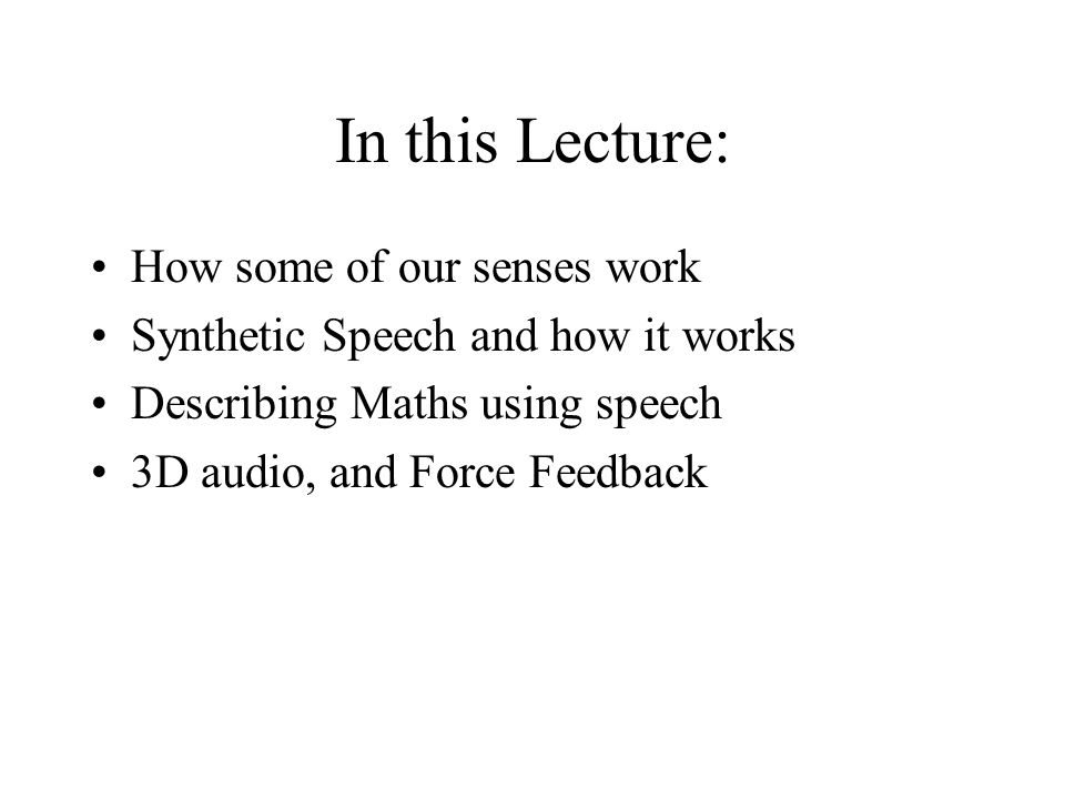 In this Lecture: How some of our senses work Synthetic Speech and how it works Describing Maths using speech 3D audio, and Force Feedback