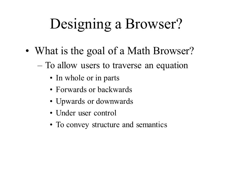 Designing a Browser. What is the goal of a Math Browser.