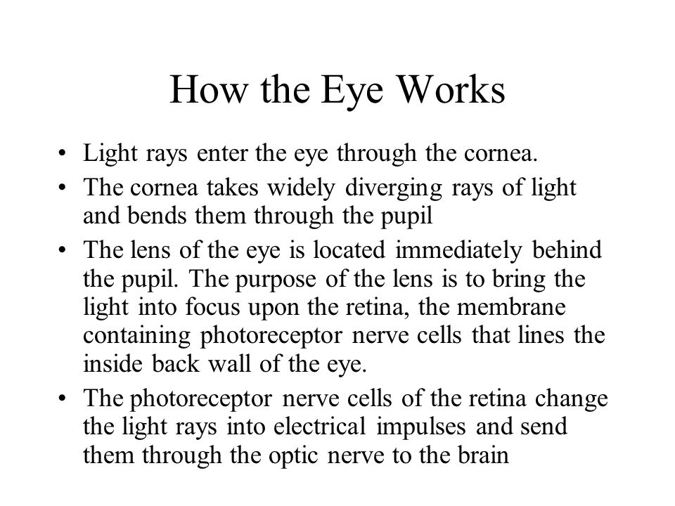 How the Eye Works Light rays enter the eye through the cornea. The cornea takes widely diverging rays of light and bends them through the pupil The le