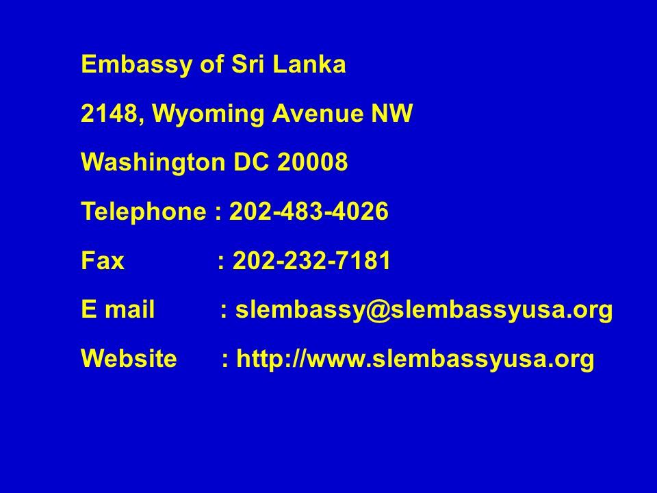 Embassy of Sri Lanka 2148, Wyoming Avenue NW Washington DC 20008 Telephone : 202-483-4026 Fax : 202-232-7181 E mail : slembassy@slembassyusa.org Website : http://www.slembassyusa.org