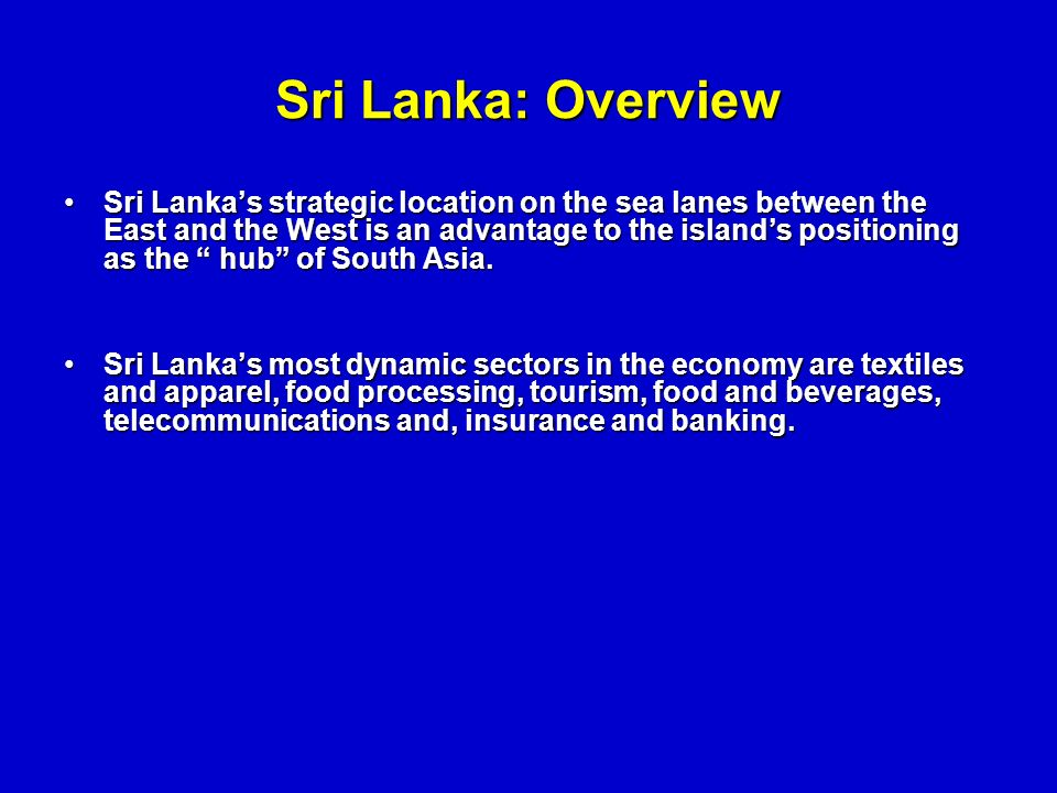 Sri Lanka: Overview Sri Lankas strategic location on the sea lanes between the East and the West is an advantage to the islands positioning as the hub of South Asia.Sri Lankas strategic location on the sea lanes between the East and the West is an advantage to the islands positioning as the hub of South Asia.