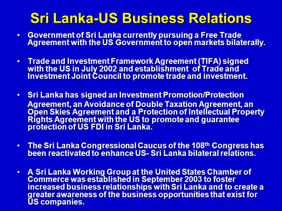 Sri Lanka-US Business Relations Government of Sri Lanka currently pursuing a Free Trade Agreement with the US Government to open markets bilaterally.Government of Sri Lanka currently pursuing a Free Trade Agreement with the US Government to open markets bilaterally.