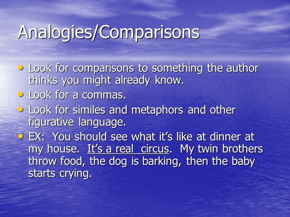 Analogies/Comparisons Look for comparisons to something the author thinks you might already know.