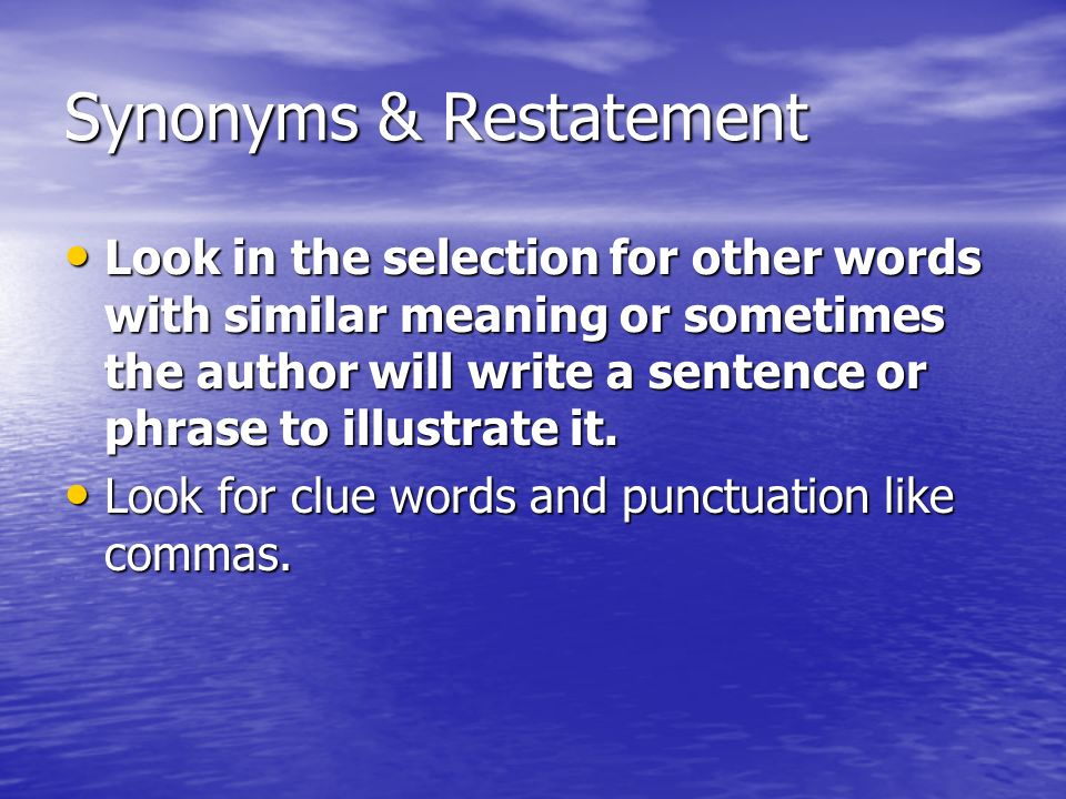 Synonyms & Restatement Look in the selection for other words with similar meaning or sometimes the author will write a sentence or phrase to illustrate it.