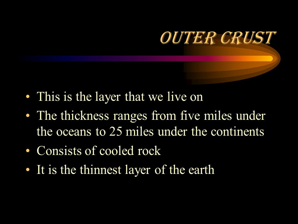 Outer Crust This is the layer that we live on The thickness ranges from five miles under the oceans to 25 miles under the continents Consists of cooled rock It is the thinnest layer of the earth