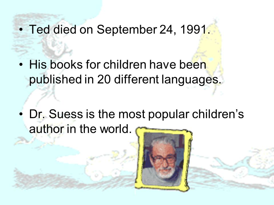 Ted died on September 24, 1991. His books for children have been published in 20 different languages. Dr. Suess is the most popular childrens author i