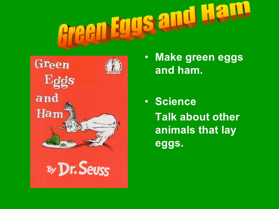 Make green eggs and ham. Science Talk about other animals that lay eggs.