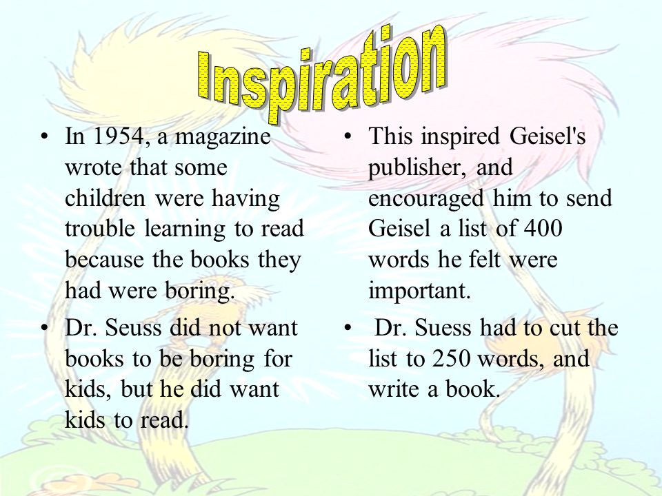 In 1954, a magazine wrote that some children were having trouble learning to read because the books they had were boring. Dr. Seuss did not want books