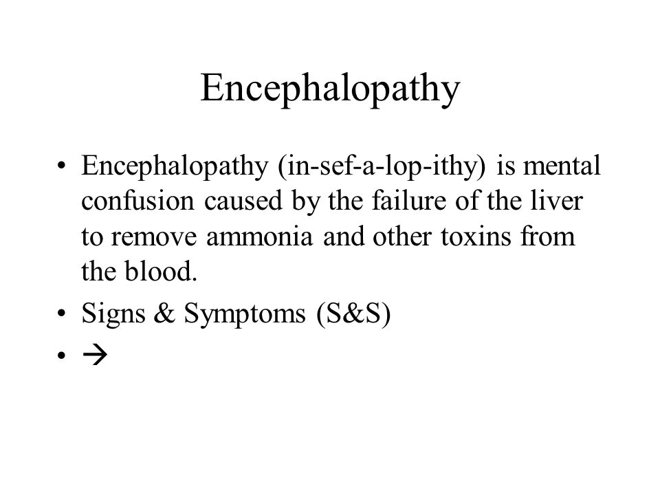 Encephalopathy Encephalopathy (in-sef-a-lop-ithy) is mental confusion caused by the failure of the liver to remove ammonia and other toxins from the b