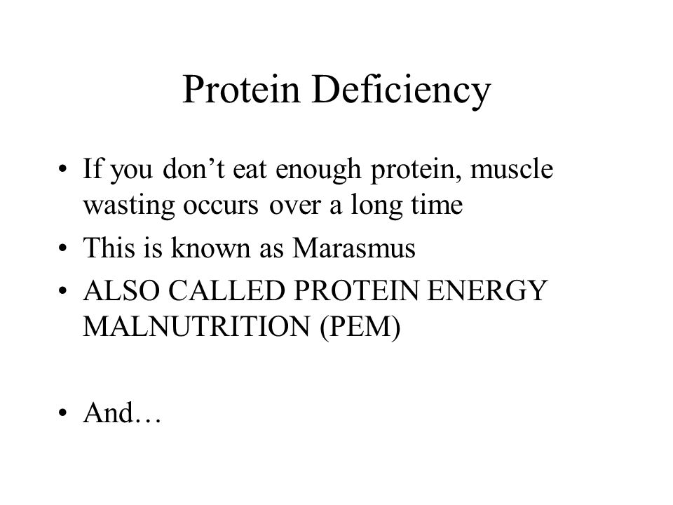 Protein Deficiency If you dont eat enough protein, muscle wasting occurs over a long time This is known as Marasmus ALSO CALLED PROTEIN ENERGY MALNUTR