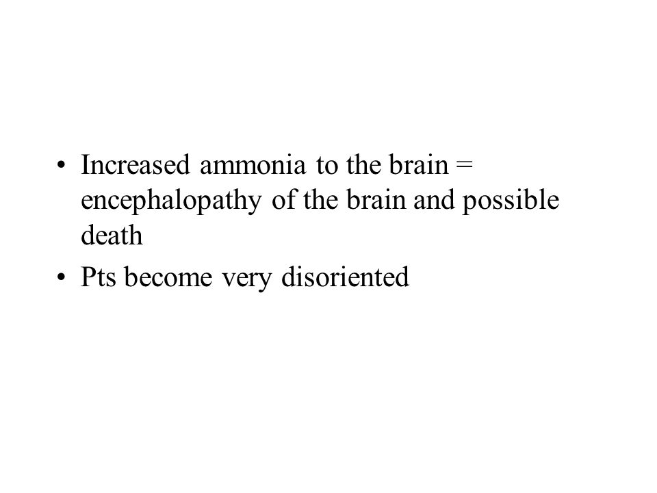 Increased ammonia to the brain = encephalopathy of the brain and possible death Pts become very disoriented