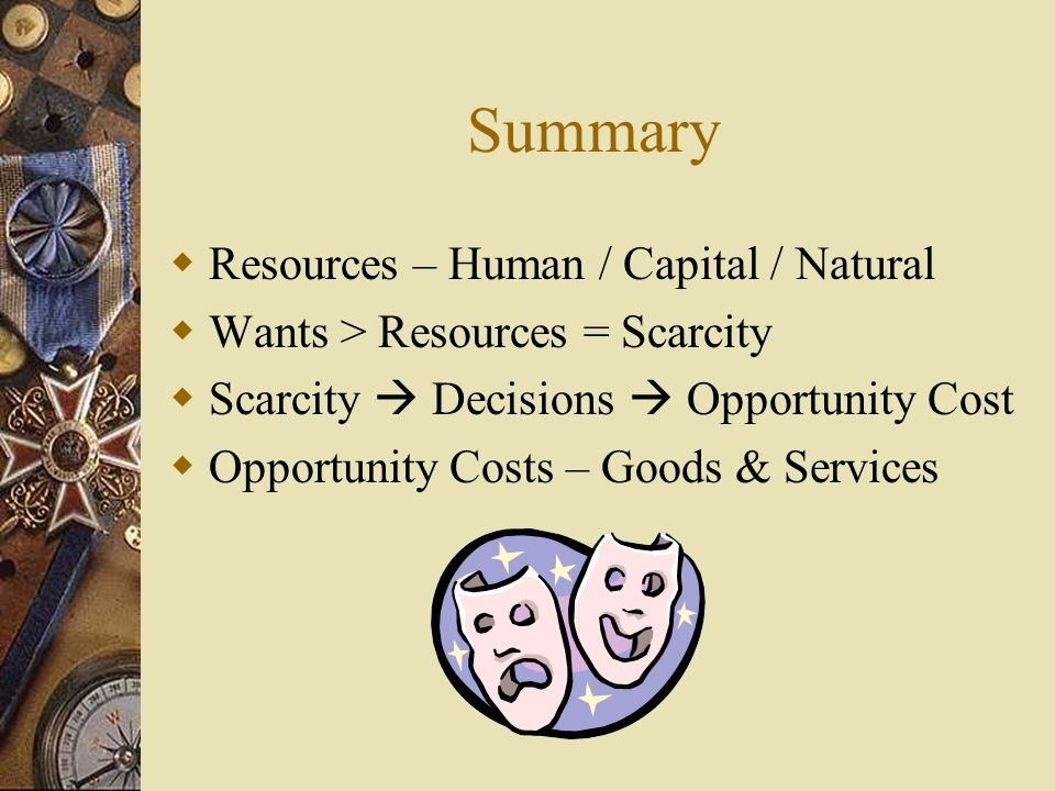 Scarcity Decision Making Opportunity Cost Human Wants > Resources = Scarcity Decision Making – cant have everything because of scarcity Opportunity Cost – the decisions will mean we have to give up something to gain something else (e.g.