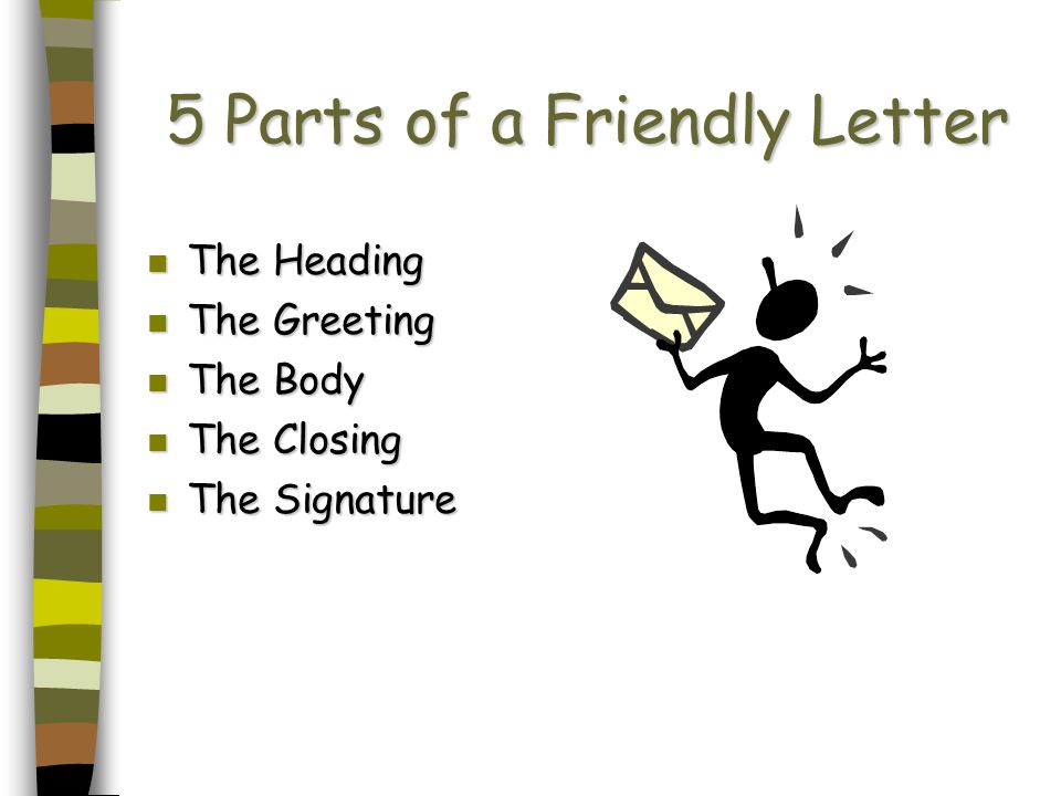5 Parts of a Friendly Letter n The Heading n The Greeting n The Body n The Closing The Signature The Signature