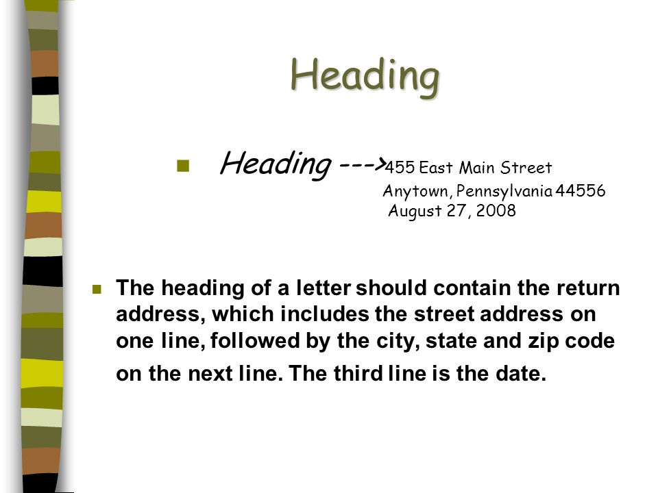 Heading n Heading ---> 455 East Main Street Anytown, Pennsylvania 44556 August 27, 2008 n The heading of a letter should contain the return address, w