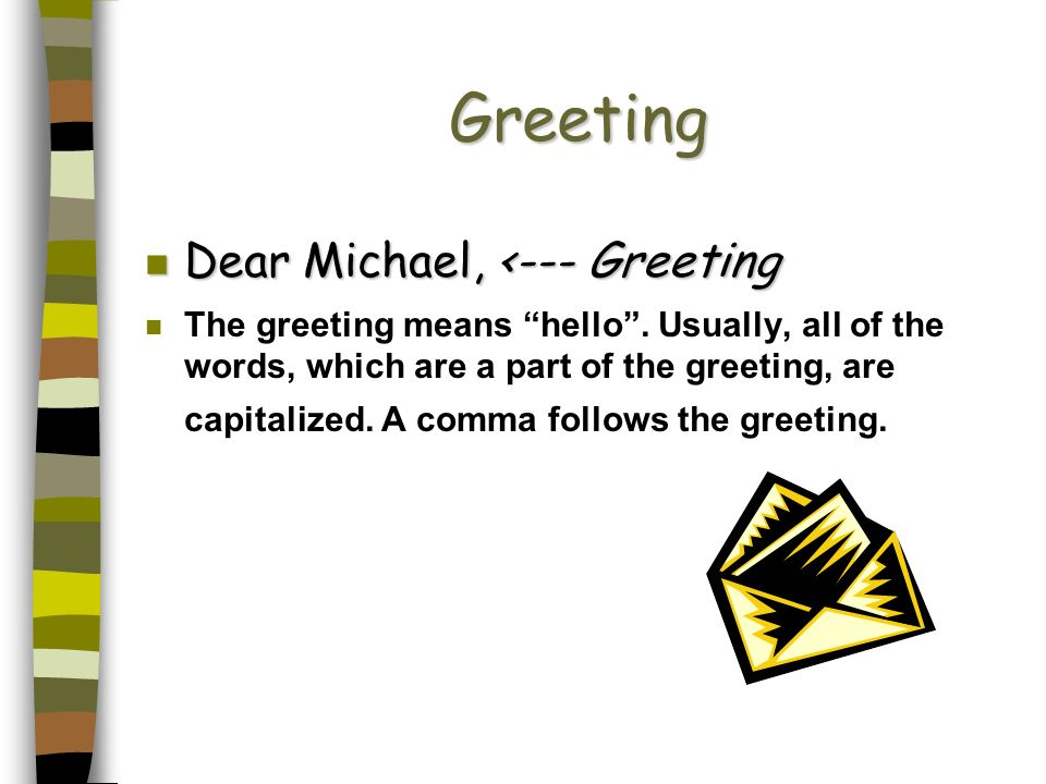 Greeting Dear Michael, <--- Greeting Dear Michael, <--- Greeting n The greeting means hello. Usually, all of the words, which are a part of the greeti