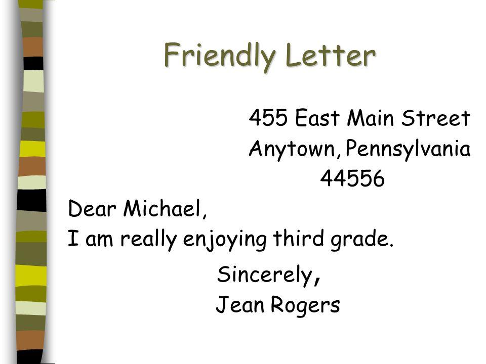 Friendly Letter 455 East Main Street Anytown, Pennsylvania 44556 Dear Michael, I am really enjoying third grade. Sincerely, Jean Rogers