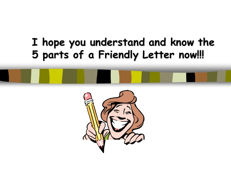 I hope you understand and know the 5 parts of a Friendly Letter now!!!