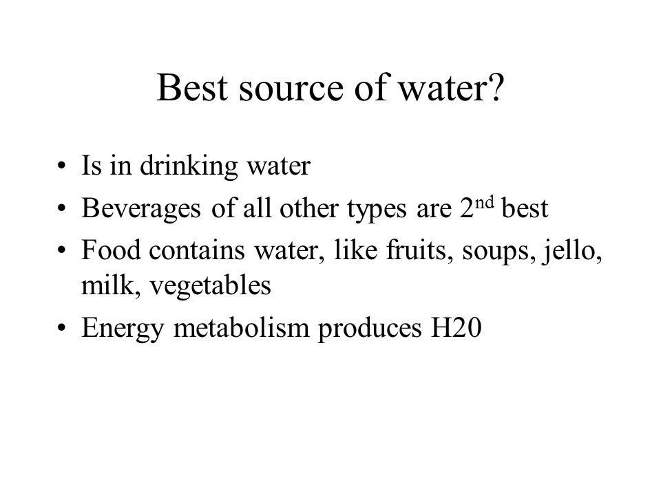 Best source of water? Is in drinking water Beverages of all other types are 2 nd best Food contains water, like fruits, soups, jello, milk, vegetables