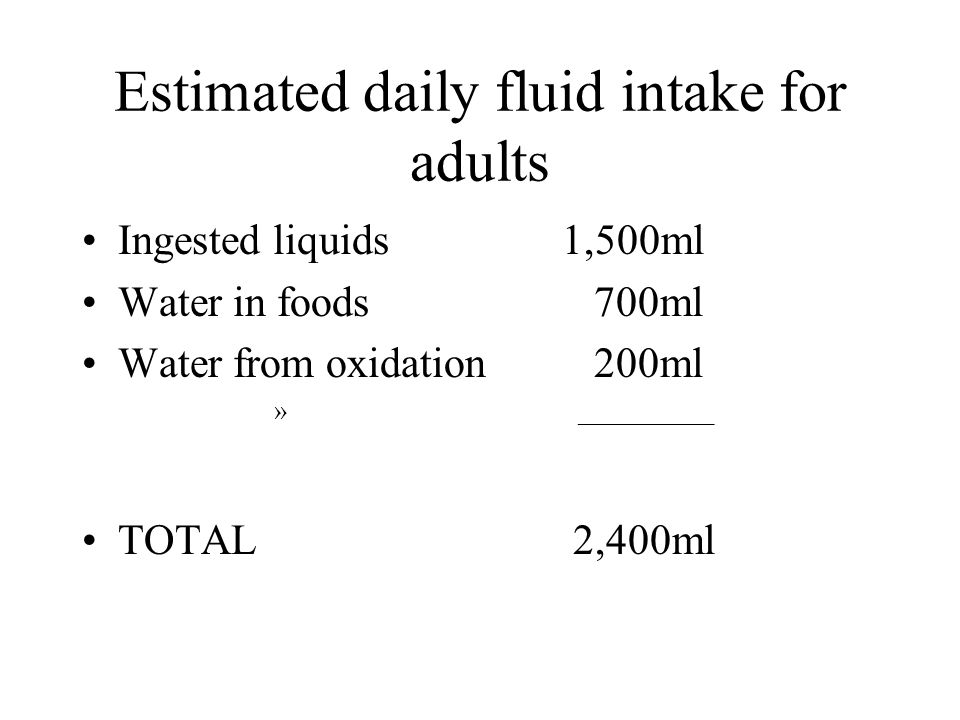 Estimated daily fluid intake for adults Ingested liquids1,500ml Water in foods 700ml Water from oxidation 200ml » __________ TOTAL 2,400ml