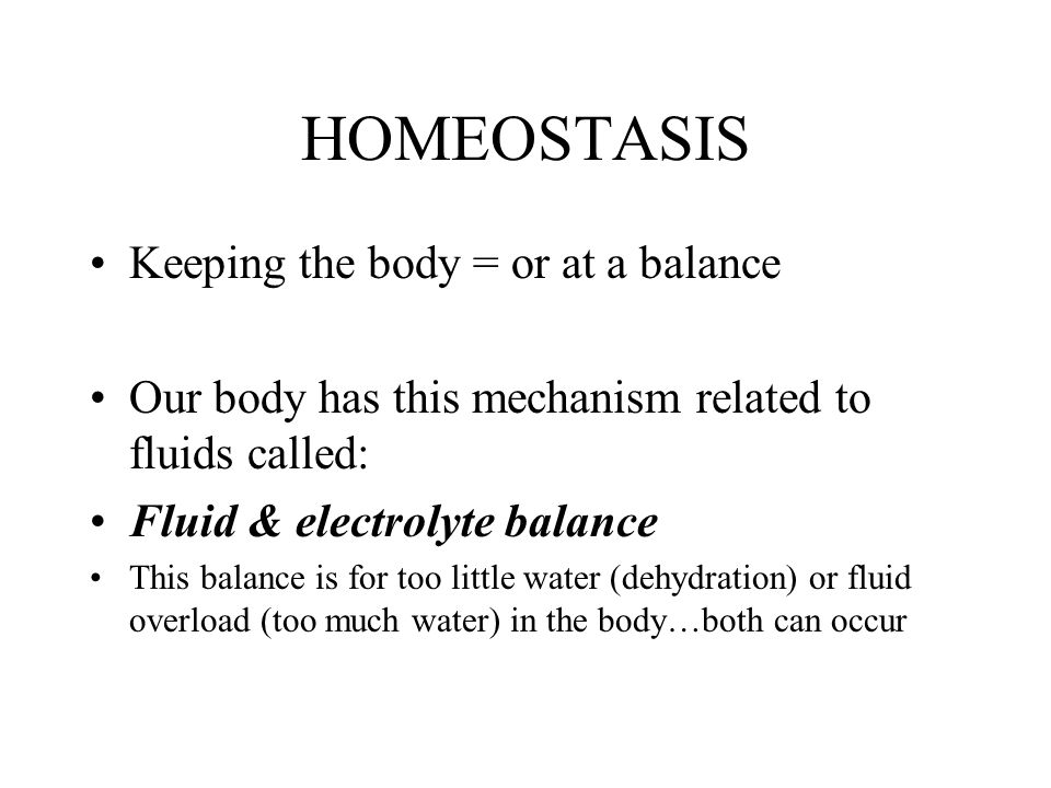 HOMEOSTASIS Keeping the body = or at a balance Our body has this mechanism related to fluids called: Fluid & electrolyte balance This balance is for t