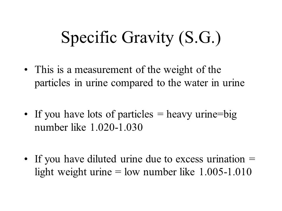 Specific Gravity (S.G.) This is a measurement of the weight of the particles in urine compared to the water in urine If you have lots of particles = h