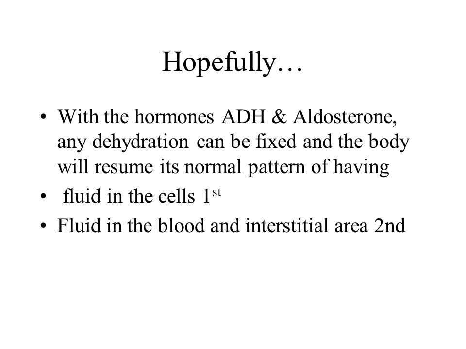 Hopefully… With the hormones ADH & Aldosterone, any dehydration can be fixed and the body will resume its normal pattern of having fluid in the cells