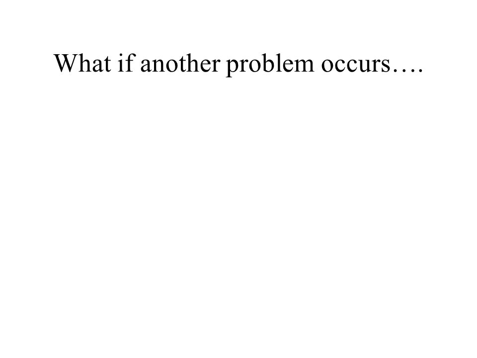 What if another problem occurs….