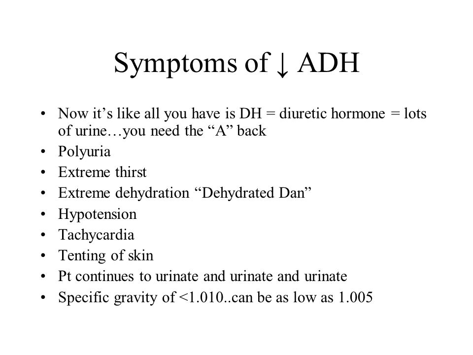 Symptoms of ADH Now its like all you have is DH = diuretic hormone = lots of urine…you need the A back Polyuria Extreme thirst Extreme dehydration Deh