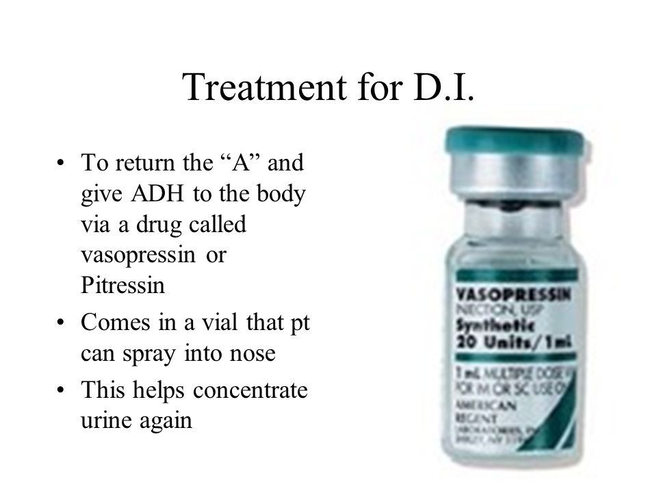 Treatment for D.I. To return the A and give ADH to the body via a drug called vasopressin or Pitressin Comes in a vial that pt can spray into nose Thi