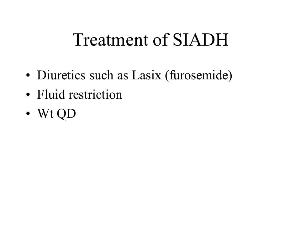 Treatment of SIADH Diuretics such as Lasix (furosemide) Fluid restriction Wt QD