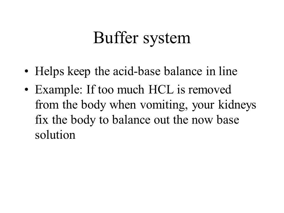 Buffer system Helps keep the acid-base balance in line Example: If too much HCL is removed from the body when vomiting, your kidneys fix the body to b