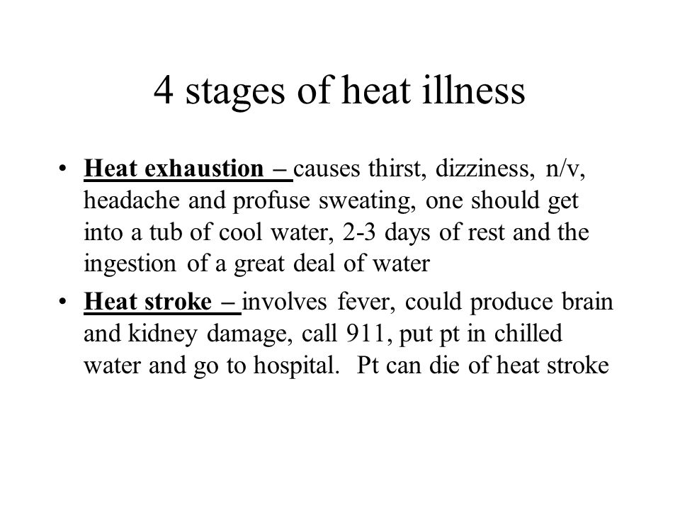 4 stages of heat illness Heat exhaustion – causes thirst, dizziness, n/v, headache and profuse sweating, one should get into a tub of cool water, 2-3