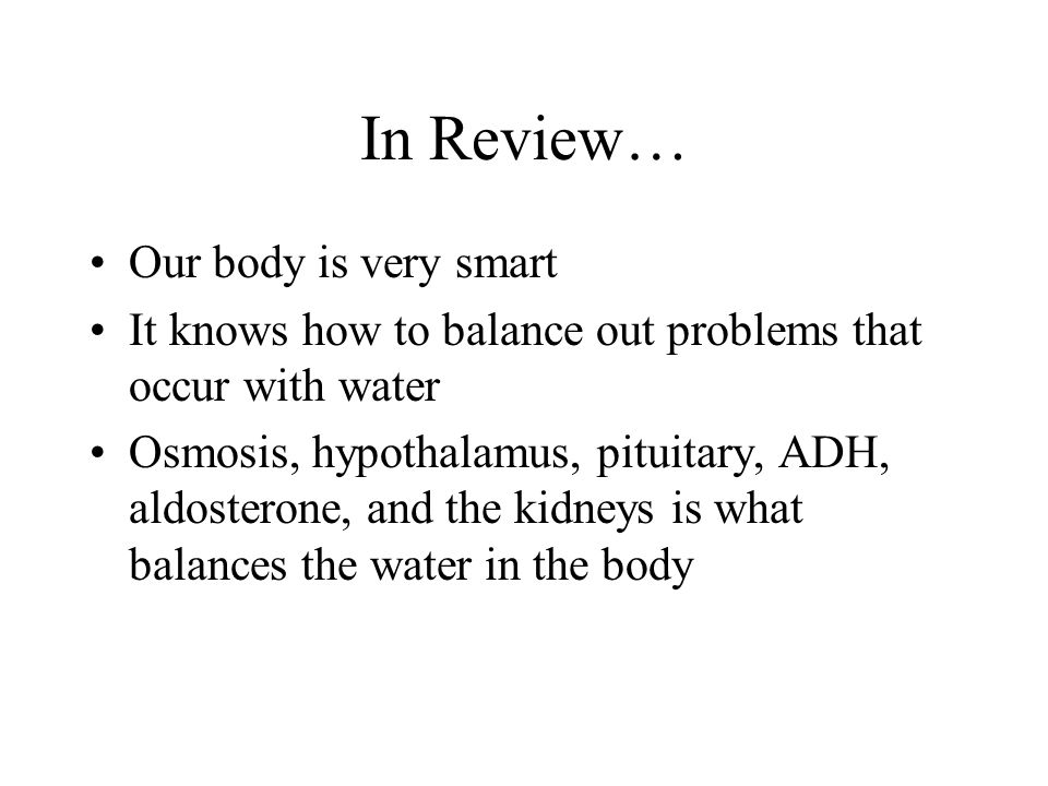In Review… Our body is very smart It knows how to balance out problems that occur with water Osmosis, hypothalamus, pituitary, ADH, aldosterone, and t